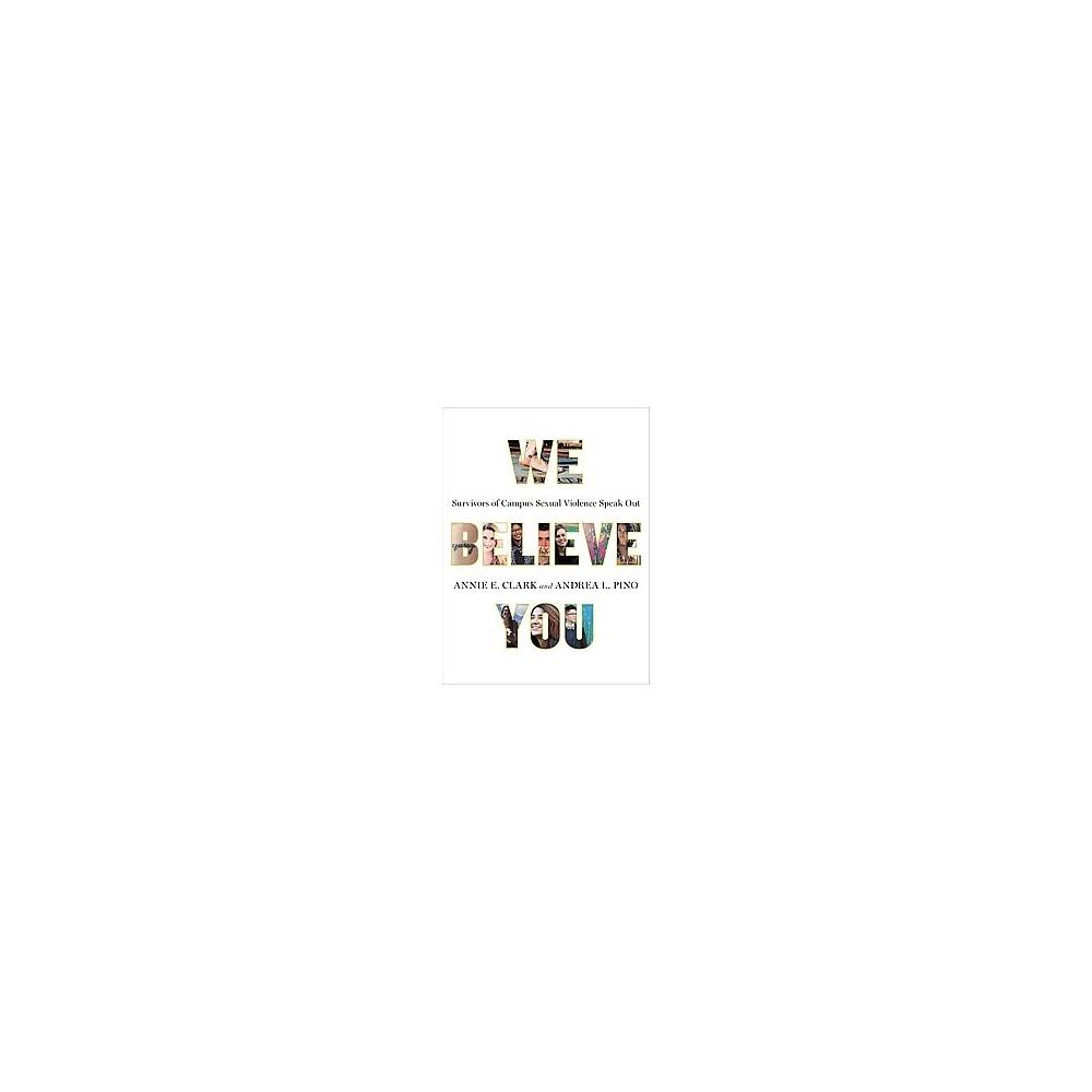 We Believe You : Survivors of Campus Sexual Assault Speak Out (Paperback) (Annie E. Clark & Andrea L.