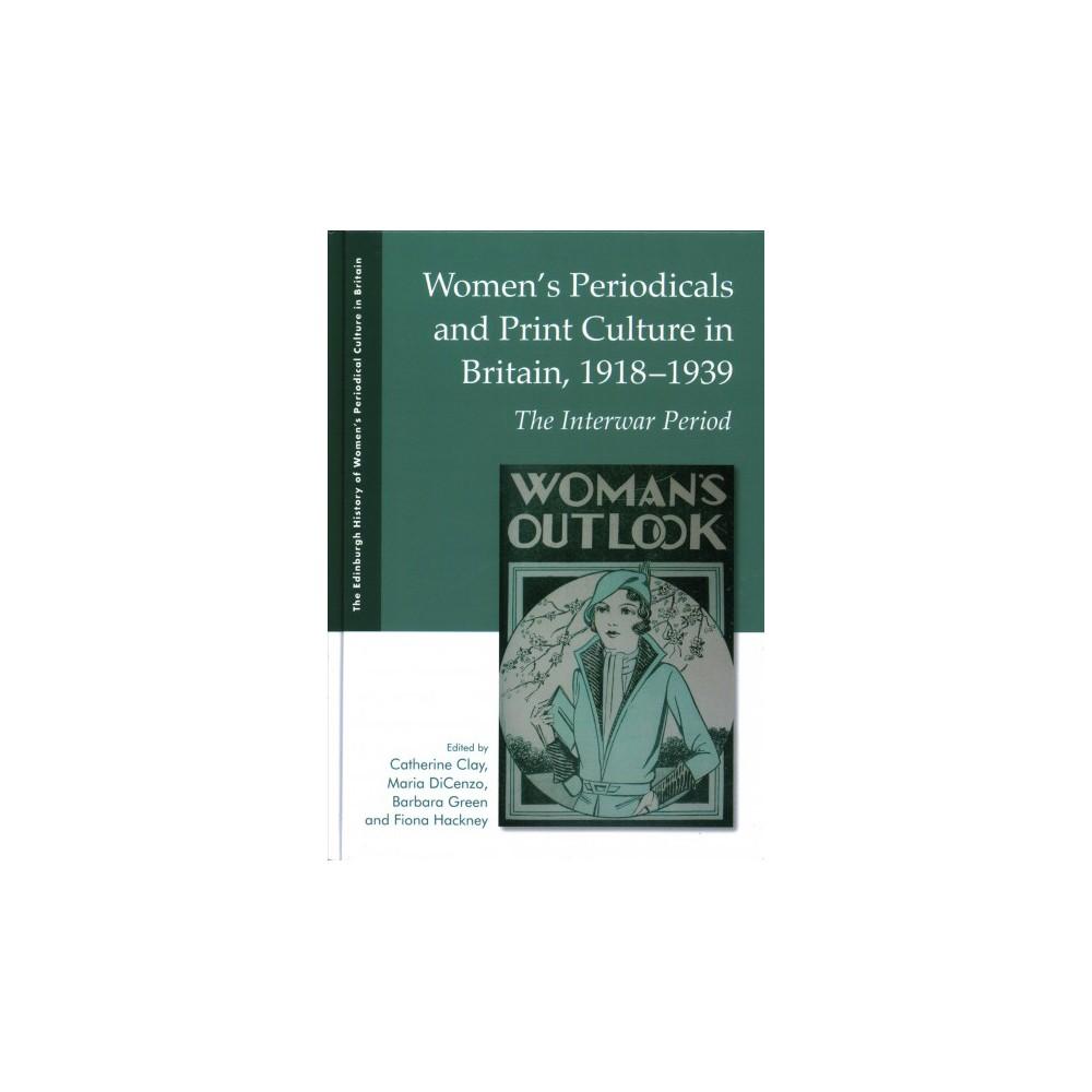 Women's Periodicals and Print Culture in Britain, 1918-1939 : The Interwar Period - (Hardcover)