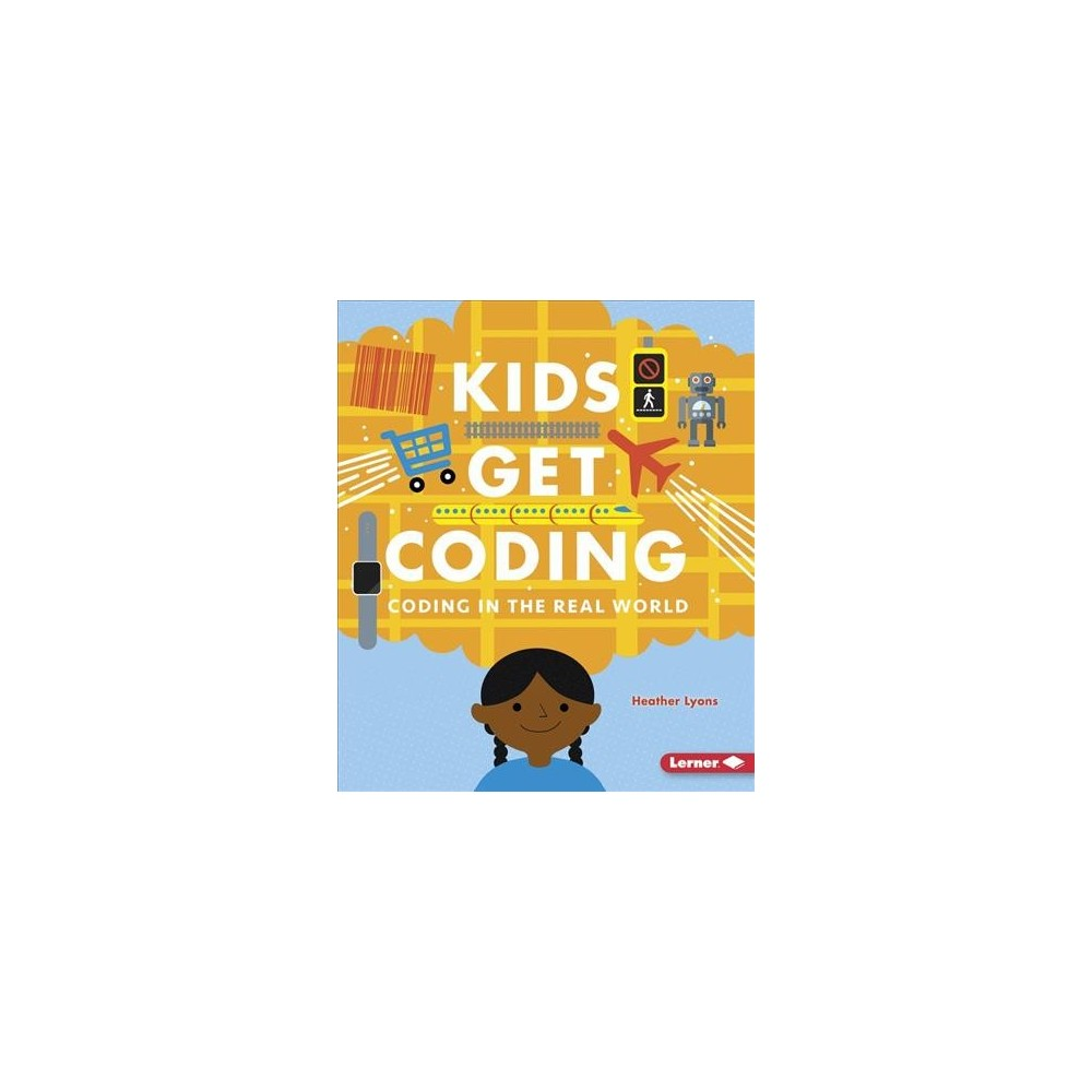 Coding in the Real World - (Kids Get Coding) by Heather Lyons (Paperback)