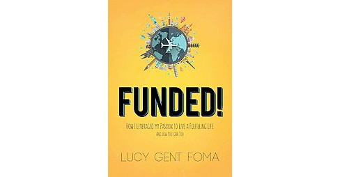 Funded! : How I Leveraged My Passion to Live a Fulfilling Life and How You Can Too! (Paperback) (Lucy - image 1 of 1
