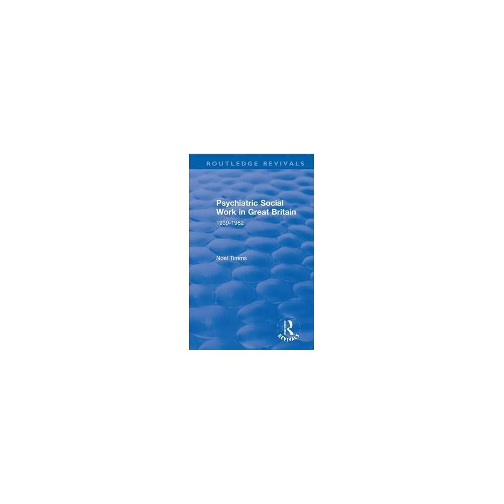 Psychiatric Social Work in Great Britain : 1939-1962 - by Noel Timms (Hardcover)