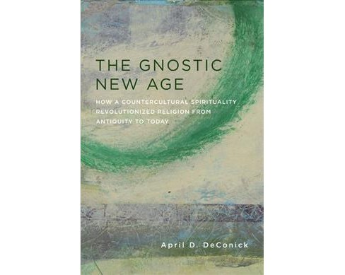 Gnostic New Age : How a Countercultural Spirituality Revolutionized Religion from Antiquity to Today - image 1 of 1