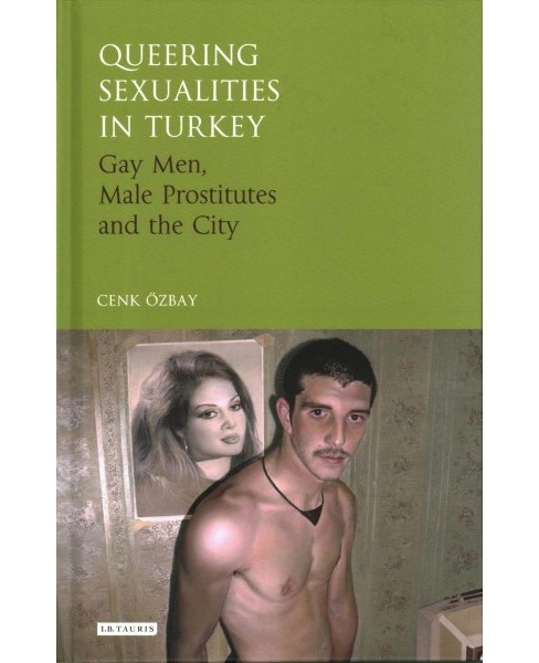 Queering Sexualities in Turkey : Gay Men, Male Prostitutes and the City (Hardcover) - image 1 of 1