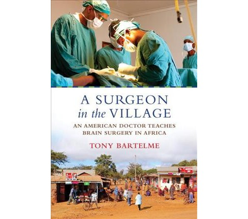 Surgeon in the Village : An American Doctor Teaches Brain Surgery in Africa -  Reprint (Paperback) - image 1 of 1