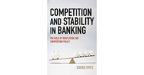 Competition and Stability in Banking : The Role of Regulation and Competition Policy (Hardcover) (Xavier - image 1 of 1