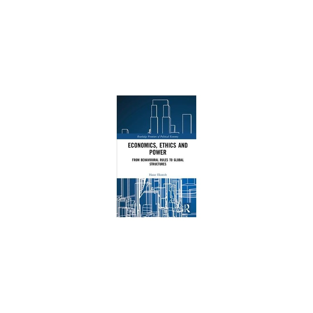 Economics, Ethics and Power : From Behavioural Rules to Global Structures - by Hasse Ekstedt (Hardcover)