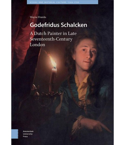 Godefridus Schalcken : A Dutch Painter in Late Seventeenth-Century London - by Wayne Franits (Hardcover) - image 1 of 1