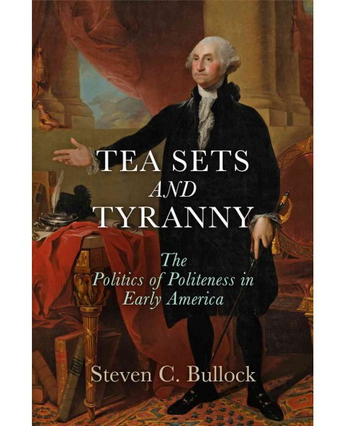 Tea Sets and Tyranny : The Politics of Politeness in Early America (Hardcover) (Steven C. Bullock) - image 1 of 1
