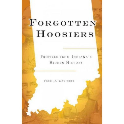 Forgotten Hoosiers: Profiles from Indiana's Hidden History - by Fred D. Cavinder (Paperback)