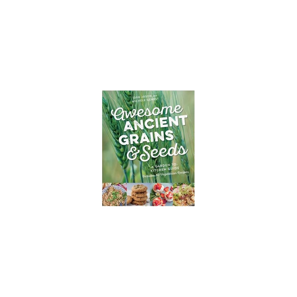 Awesome Ancient Grains & Seeds : A Garden-to-Kitchen Guide, Includes 50 Vegetarian Recipes - (Paperback)