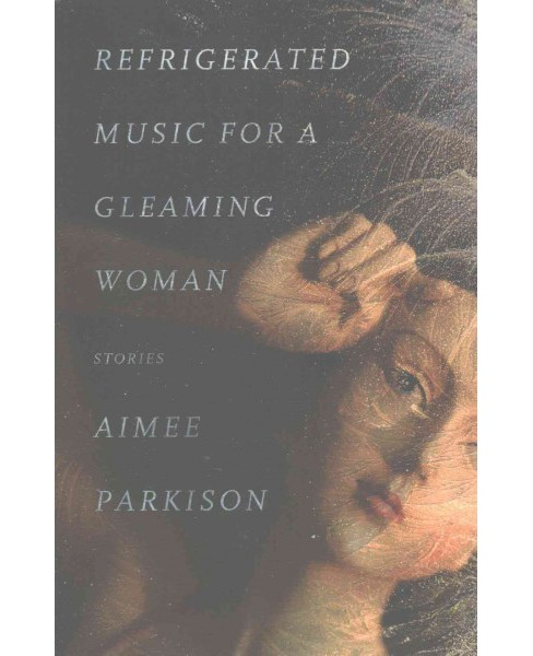 Refrigerated Music for a Gleaming Woman : Stories (Paperback) (Aimee Parkison) - image 1 of 1