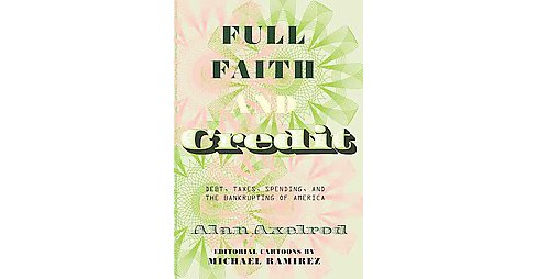 Full Faith and Credit : The National Debt, Taxes, Spending, and the Bankrupting of America (Hardcover) - image 1 of 1
