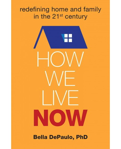 How We Live Now : Redefining Home and Family in the 21st Century (Hardcover) (Ph.d. Bella Depaulo) - image 1 of 1