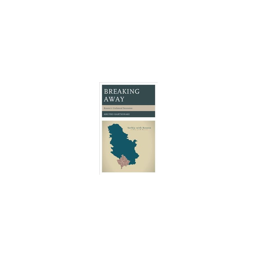 Breaking Away : Kosovo's Unilateral Secession - by Argyro Kartsonaki (Hardcover)