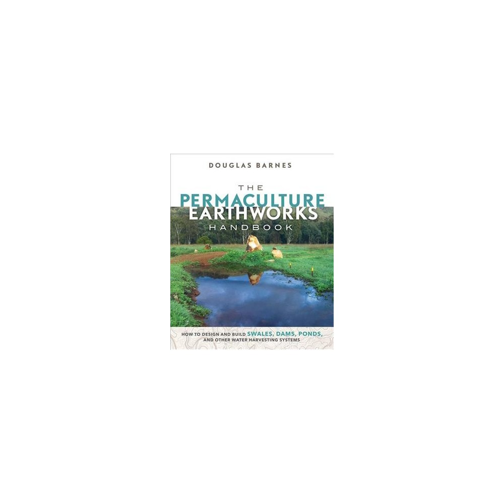 Permaculture Earthworks Handbook : How to Design and Build Swales, Dams, Ponds, and Other Water
