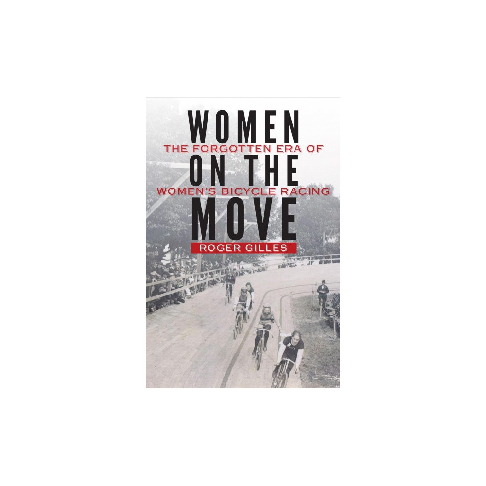 Women on the Move : The Forgotten Era of Women's Bicycle Racing - by Roger Gilles (Hardcover)