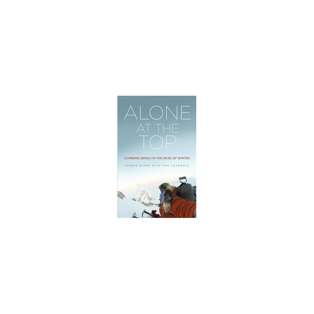 Alone at the Top : Climbing Denali in the Dead of Winter - by Lonnie Dupre & Pam Louwagie (Paperback)