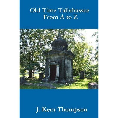 Old Time Tallahassee From A to Z - by  J Kent Thompson (Paperback)