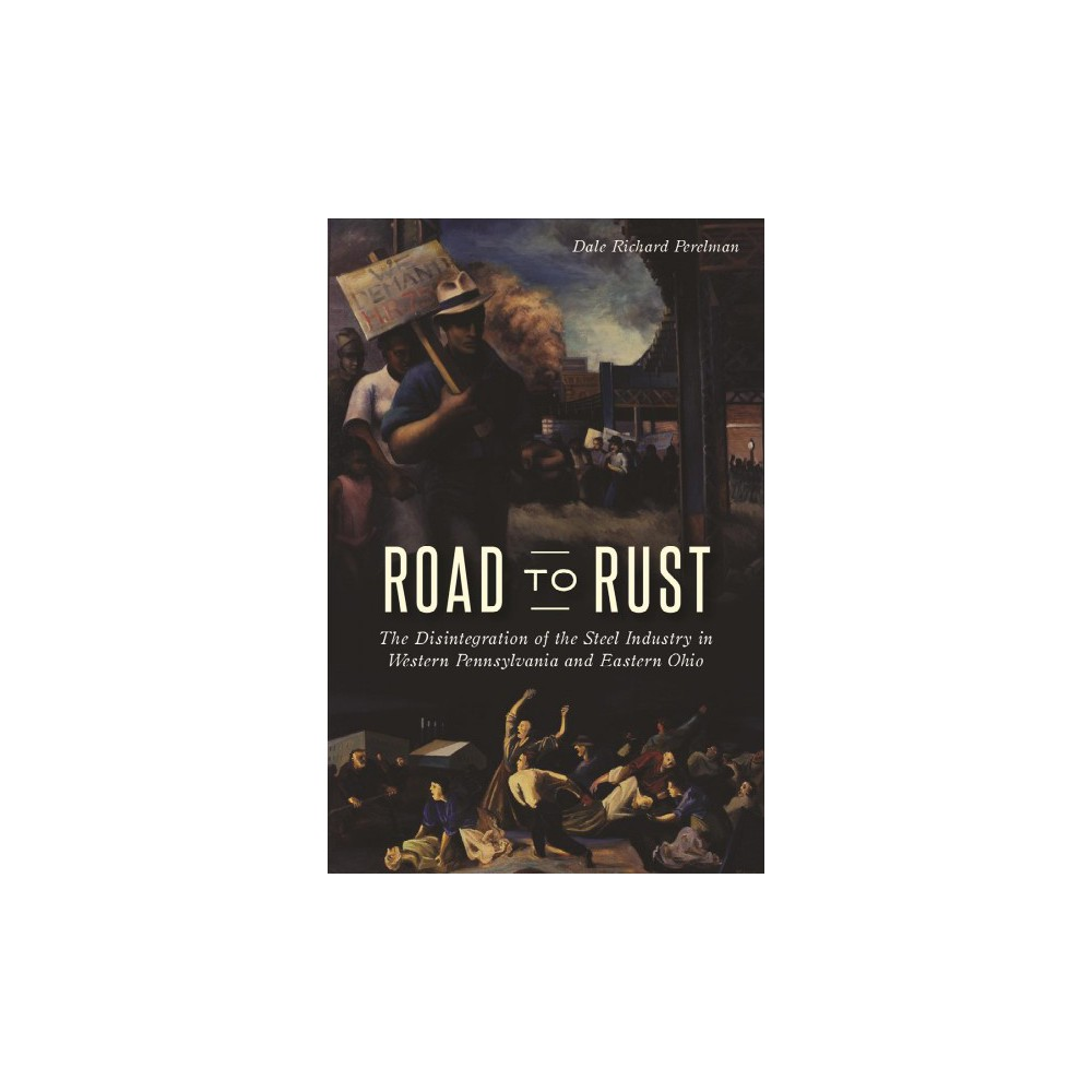 Road to Rust : The Disintegration of the Steel Industry in Western Pennsylvania and Eastern Ohio