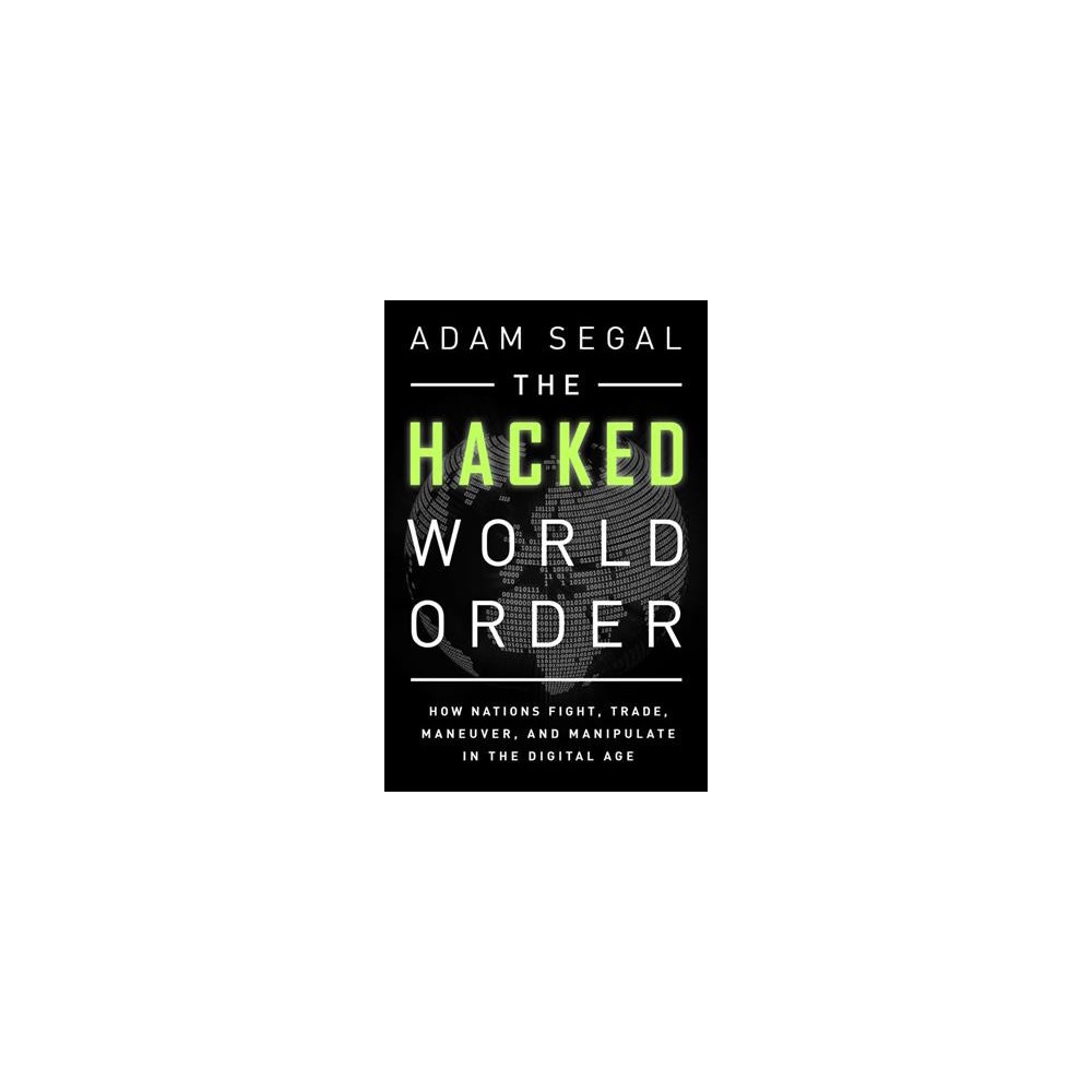 Hacked World Order : How Nations Fight, Trade, Maneuver, and Manipulate in the Digital Age - (Paperback)