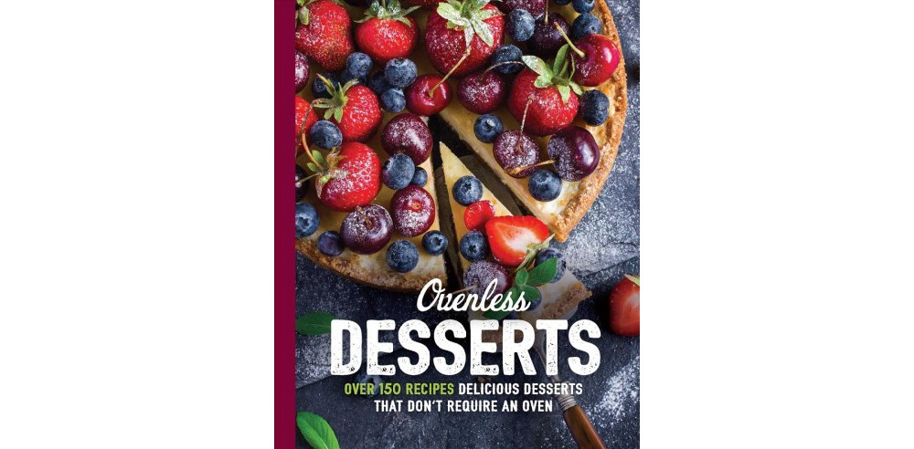 Ovenless Desserts : Over 100 Delicious No-Bake Recipes for the Perfect Cakes, Ice Creams, Chocolates,