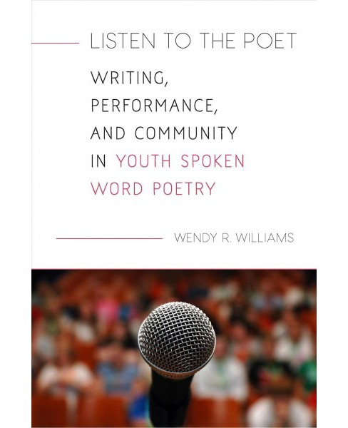 Listen to the Poet : Writing, Performance, and Community in Youth Spoken Word Poetry -  (Hardcover) - image 1 of 1