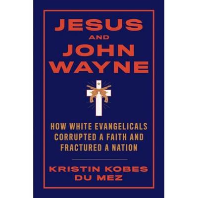 Jesus and John Wayne - by  Kristin Kobes Du Mez (Hardcover)