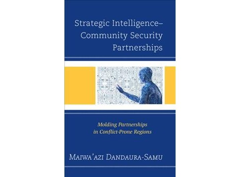 Strategic Intelligence-Community Security Partnerships : Molding Partnerships in Conflict-Prone Regions - image 1 of 1