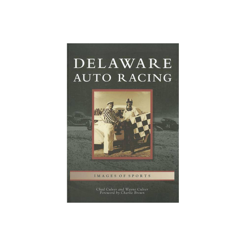 Delaware Auto Racing Images Of Sports By Chad Culver Wayne Culver Foreword By Charlie Brown Paperback