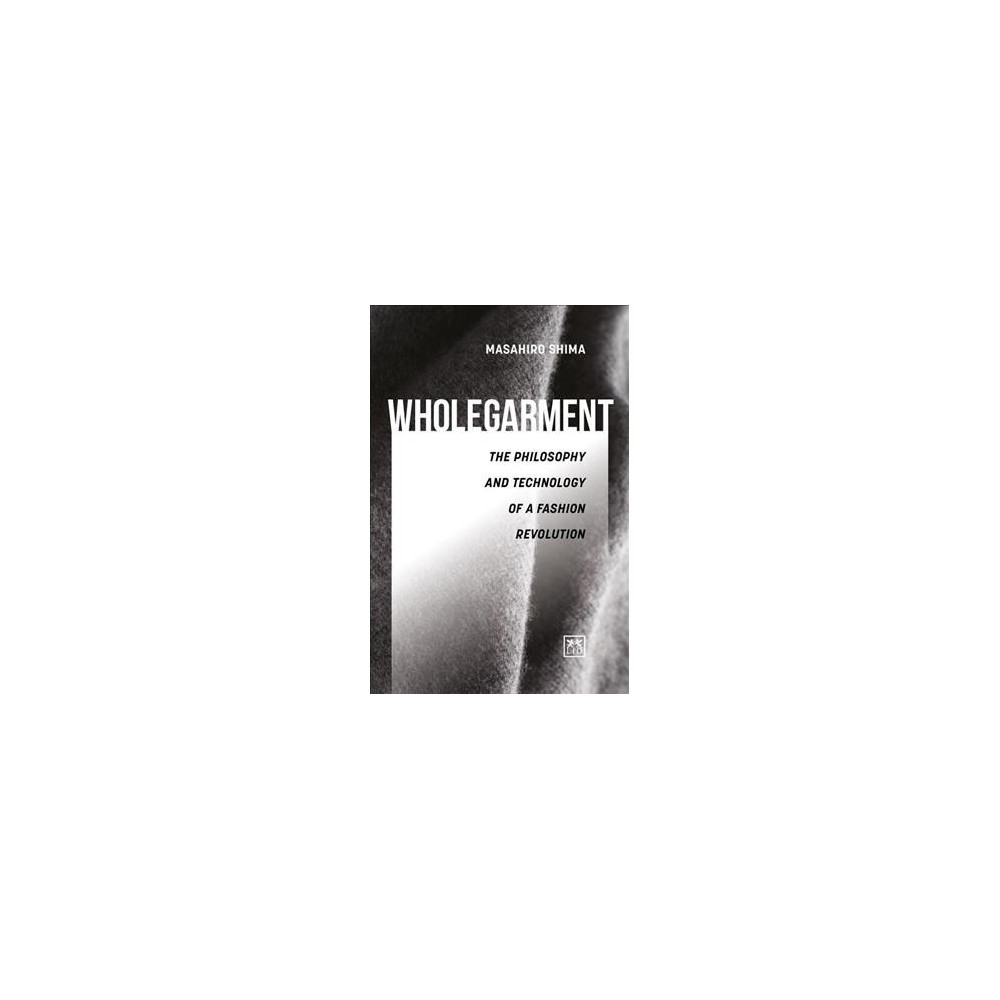 Wholegarment : The Philosophy and Technology of a Fashion Revolution - by Masahiro Shima (Hardcover)
