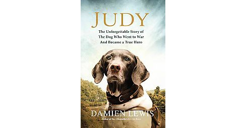 Judy : The Unforgettable Story of the Dog Who Went to War and Became a True Hero (Reprint) (Paperback) - image 1 of 1