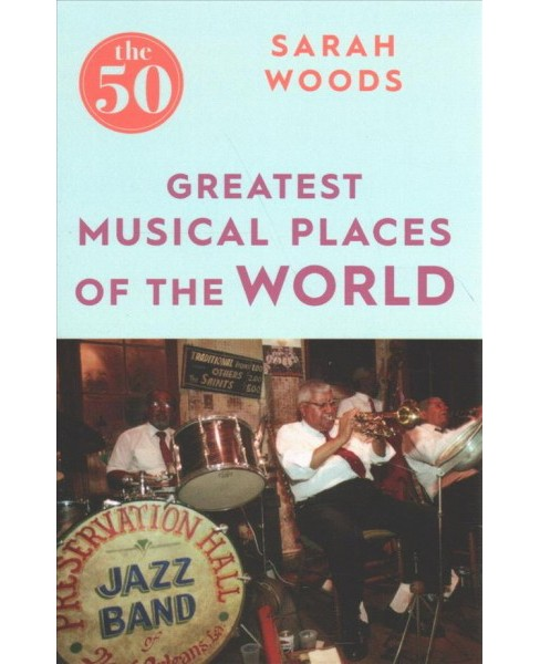 50 Greatest Musical Places of the World (Paperback) (Sarah Woods) - image 1 of 1