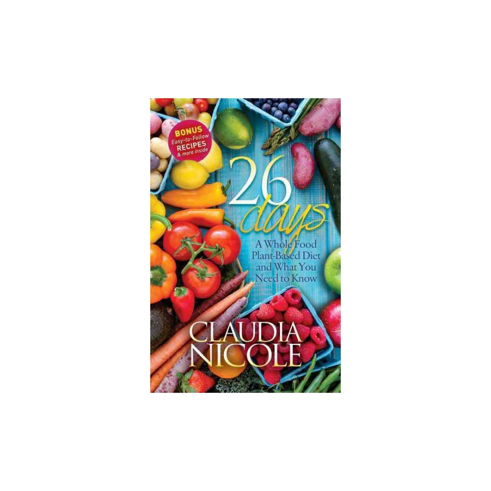 26 Days : A Whole Food Plant-based Diet and What You Need to Know (Hardcover) (Claudia Nicole)