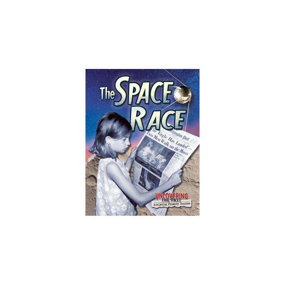 Space Race - (Uncovering the Past: Analyzing Primary Sources) by Heather Hudak (Paperback)