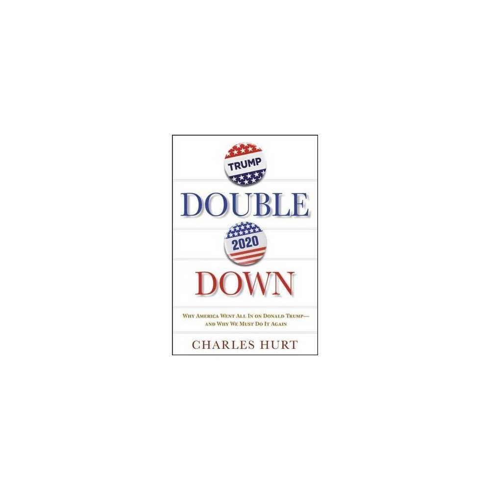 Double Down : Why America Went All in on Donald Trump-and Why We Must Do It Again - (Hardcover)