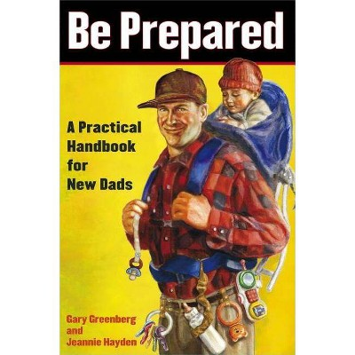 Be Prepared: A Practical Handbook for New Dads - by Gary Greenberg & Jeannie Hayden (Paperback)