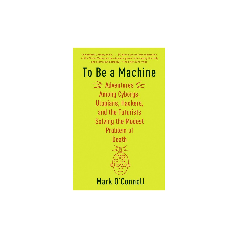 To Be a Machine : Adventures Among Cyborgs, Utopians, Hackers, and the Futurists Solving the Modest