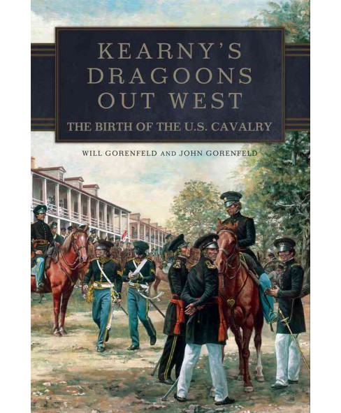 Kearny's Dragoons Out West : The Birth of the U.S. Cavalry (Hardcover) (Will Gorenfeld) - image 1 of 1