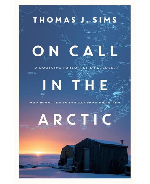 On Call in the Arctic : A Doctor's Pursuit of Life, Love, and Miracles in the Alaskan Frontier - image 1 of 1