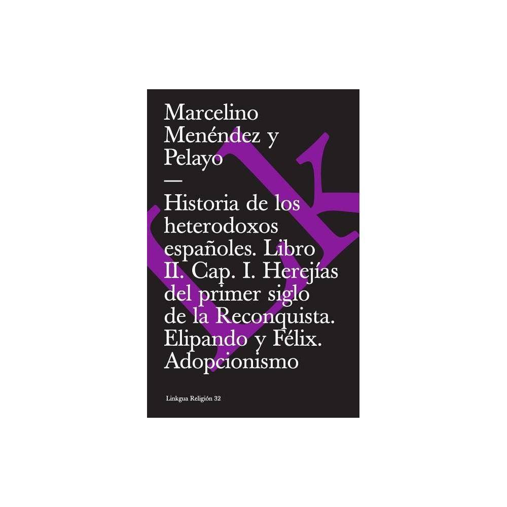Historia De Los Heterodoxos Espa Oles Libro Ii Cap I Herej As Del Primer Siglo De La Reconquista Elipando Y F Lix Adopcionismo Paperback