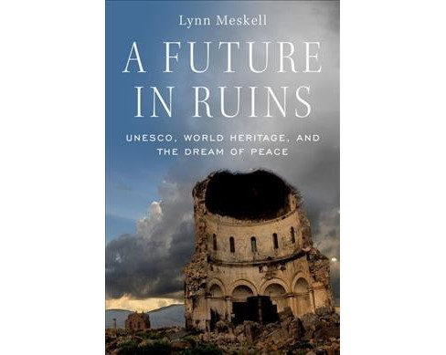 Future in Ruins : UNESCO, World Heritage, and the Dream of Peace -  by Lynn Meskell (Hardcover) - image 1 of 1