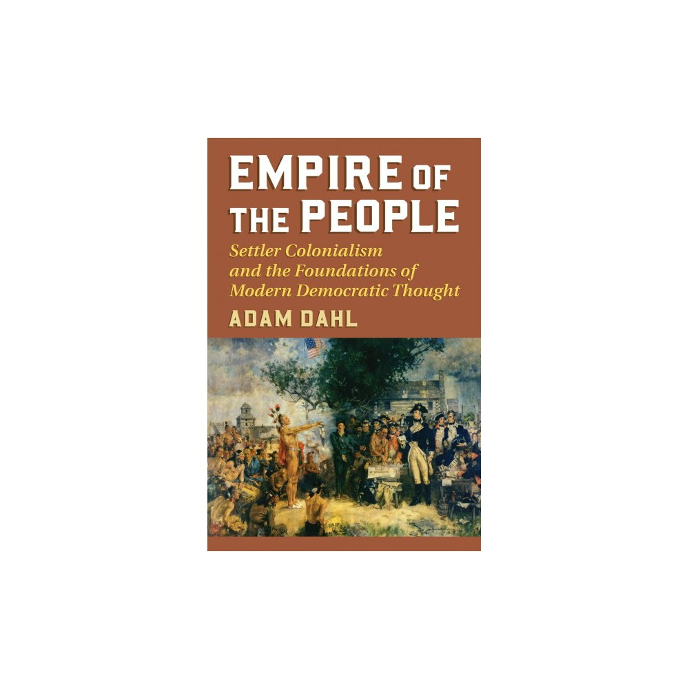 Empire of the People : Settler Colonialism and the Foundations of Modern Democratic Thought
