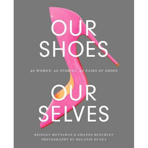 Our Shoes, Our Selves - by  Bridget Moynahan & Amanda Benchley (Hardcover) - image 1 of 1
