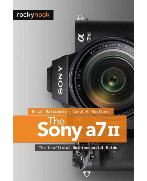 Sony A7 II : The Unofficial Quintessential Guide (Paperback) (Brian Matsumoto) - image 1 of 1