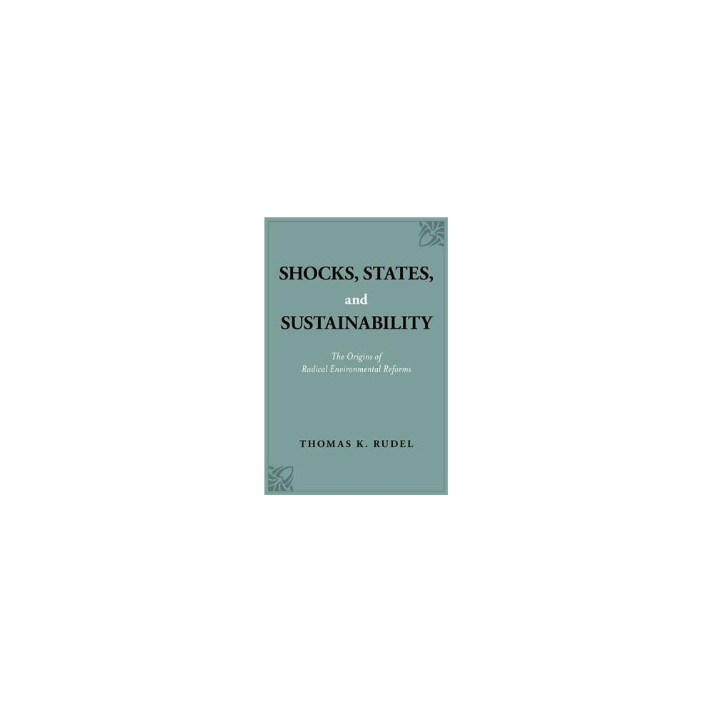 Shocks, States, and Sustainability : The Origins of Radical Environmental Reforms - (Paperback)