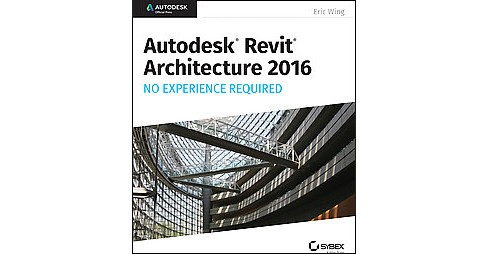 Autodesk Revit Architecture 2016 : No Experience Required (Paperback) (Eric Wing) - image 1 of 1