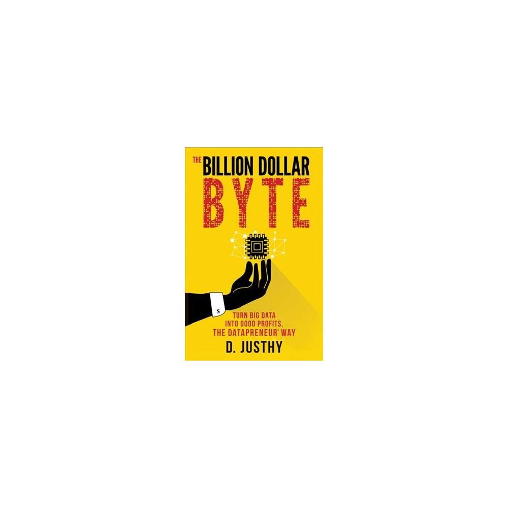 Billion Dollar Byte : Turn Big Data into Good Profits, the Datapreneur Way - by D. Justhy (Paperback)