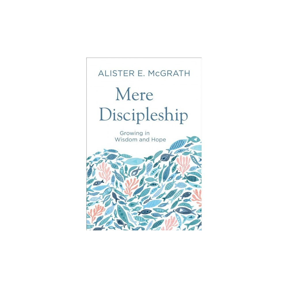 Mere Discipleship : Growing in Wisdom and Hope - by Alister E. McGrath (Paperback)