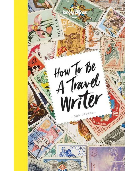 Lonely Planet How to Be a Travel Writer (Paperback) (Don George & Janine Eberle) - image 1 of 1