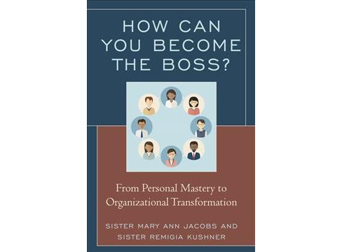How Can You Become the Boss? : From Personal Mastery to Organizational Transformation (Paperback) (Mary - image 1 of 1